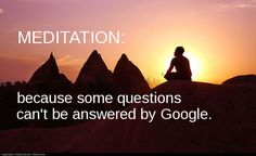 Meditation- because some questions can't be answered by google.