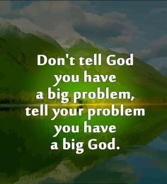 Tell your problem you have a big God