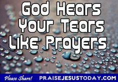 God hears your tears like prayers.  Trust! Be strong! Be still!