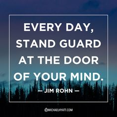 """Every day, stand guard at the door of your mind."" -Jim Rohn"