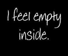 i feel empty inside--today it's worse than usual. Like I've been gutted and the hole  aches for something, some kind of feeling...anything good.