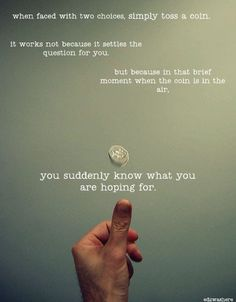 when faced with two choices, simply toss a coin.  it works not because it settles the question for you.  but because in that brief moment, when the coin is in the air, you suddenly know what you are hoping for.