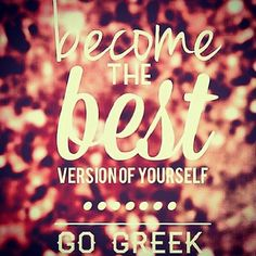 Become the best version of yourself.  Go Greek!