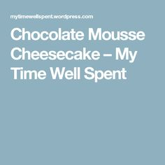 Chocolate Mousse Cheesecake – My Time Well Spent