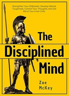 The Disciplined Mind: Strengthen Your Willpower, Develop Mental Toughness, Control Your Thoughts, and Get Rid of Your Inner Critic Zoe McKey (Author) Best Books For Men, Best Books To Read, Good Books, My Books, Book Club Books, Book Lists, Psychology Books, Counseling Psychology, Entrepreneur Books