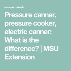 Pressure canner, pressure cooker, electric canner: What is the difference? |     MSU Extension