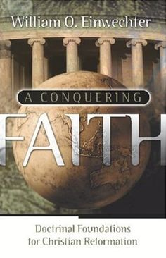 A Conquering Faith: Doctrinal Foundations for Christian Reformation