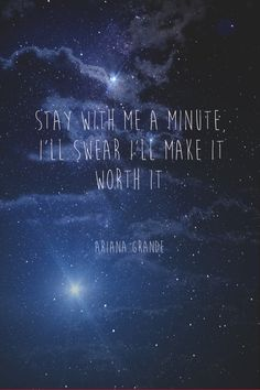 """Stay with me a minute.  I swear I'll make it worth it.""-Ariana Grande"
