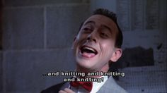 """...and knitting and knitting and kitting!"" - Pee Wee's Big Adventure."