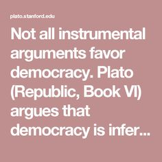 Not all instrumental arguments favor democracy. Plato (Republic, Book VI) argues that democracy is inferior to various forms of monarchy, aristocracy and even oligarchy on the grounds that democracy tends to undermine the expertise necessary to properly governed societies. In a democracy, he argues, those who are expert at winning elections and nothing else will eventually dominate democratic politics. Democracy tends to emphasize this expertise at the expense of the expertise that is…