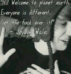 Hi welcome to planet earth everyone is different. Get the fuck over it. -Jeydon Wale