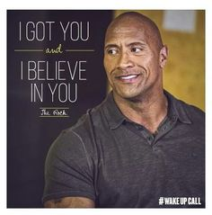 I got you and i believe in you dwayne the rock johnson Dwayne Johnson Quotes, The Rock Dwayne Johnson, Rock Johnson, Dwayne The Rock, The Rock Says, My Rock, Rock Quotes, Quotes To Live By, Life Quotes