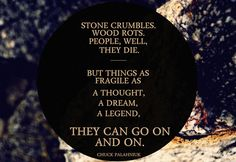 Stone crumbles, wood rots, people, well, they die. But things as fragile as a thought, a dream, a legend, they can go on and on. - Chuck Palahniuk