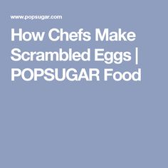 How Chefs Make Scrambled Eggs | POPSUGAR Food
