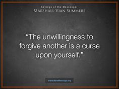 The unwillingness to forgive another is a curse upon yourself. - Marshall Vian Summers