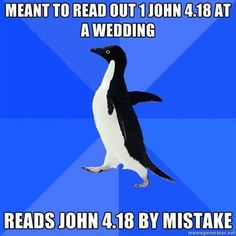 1 John 4:18 or John 4:18  Look it up -- I couldn't stop laughing!
