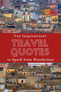 Inspirational travel quotes to spark your wanderlust and inspire your next trip. Start planning your next adventure!   Globetrotting Mama Travel and Parenting Blog#Travel