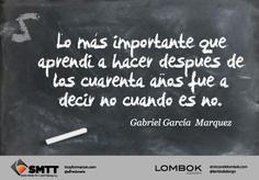 Lo mas importante que aprendi a hacer despues de los 40 años fue a decir que no cuando es no. Garcia Marquez