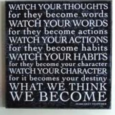 Watch your thoughts for they become words. Watch your words for they become actions. Watch your actions for they become... habits. Watch your habits, for they become your character. And watch your character, for it becomes your destiny! What we think we become.