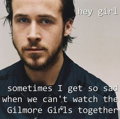 Ryan Gosling - Hey girl, sometimes I get so sad when we can't watch the Gilmore Girls together :(