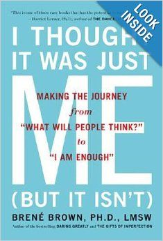 "I Thought It Was Just Me (but it isn't): Making the Journey from ""What Will People Think?"" to ""I Am Enough"": Brene Brown (recommended by shauna niequist)"