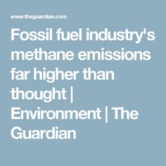 Fossil fuel industry's methane emissions far higher than thought | Environment | The Guardian