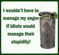 Ohh gosh... It's so me today!! --- stupidity funny quotes quote lol funny quote funny quotes oscar the grouch humor