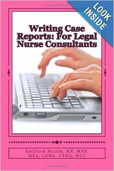 Writing Case Reports: For Legal Nurse Consultants: A Must-Have for the New Legal Nurse Consultant: Kathleen Martin RN: 9781469948409: Amazon...