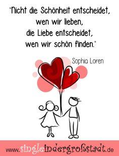 Ich kann aus meinen bisherigen Erfahrungen sagen, dass Sophia Loren nicht unrecht hat, denn dank der Liebe (Hormonencocktail) sehen wir jemanden dann mit ganz anderen Augen.