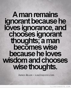 A man remains ignorant because he loves ignorance, and chooses ignorant thoughts; a man becomes wise because he loves wisdom and chooses wise thoughts. Wise Quotes, Words Quotes, Inspirational Quotes, Wisdom Sayings, Motivational, Flirting Quotes Dirty, Flirting Texts, Essay Questions, Writing About Yourself