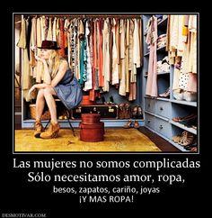 Las mujeres no somos complicadas Sólo necesitamos amor, ropa, besos, zapatos, cariño, joyas ¡Y MAS ROPA!