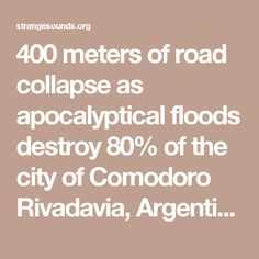 400 meters of road collapse as apocalyptical floods destroy 80% of the city of Comodoro Rivadavia, Argentina in videos and pictures - Strange Sounds
