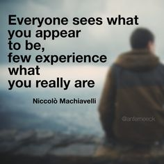 """Everyone sees what you appear to be, few experience what you really are."" - Niccolò Machiavelli, The Prince"