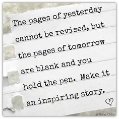 The pages of yesterday cannot be revised, but the pages of tomorrow are blank and you hold the pen.  Make it an inspiring story.