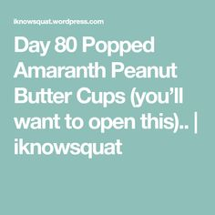 Day 80 Popped Amaranth Peanut Butter Cups (you'll want to open this).. | iknowsquat
