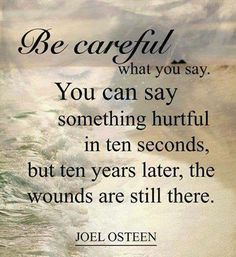 Sticks and stones may break my bones but words will never hurt me...........NOT true.........words can hurt FOREVER...think before you speak.