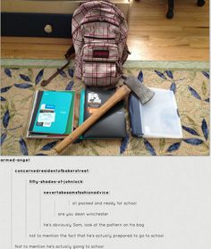 Lol!! The bag is pink so there is a good chance this is a girl. and Dean went to school he just didn't graduate and where is the shotgun filled with rock salt?