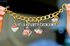 Own a charm bracelet. ( I already own like a million charm bracelets lol )