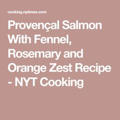 Provençal Salmon With Fennel, Rosemary and Orange Zest Recipe - NYT Cooking