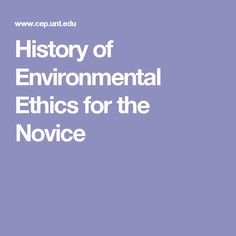 History of Environmental Ethics for the Novice Environmental Ethics, History, Historia