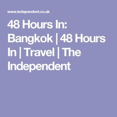 48 Hours In: Bangkok | 48 Hours In | Travel | The Independent