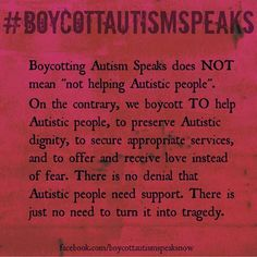 """""""..We boycott (A$) to help Autistic people, to preserve Autistic dignity, to secure appropriate services, and to offer and receive love instead of fear. There is no denial that Autistic people need support. There is just no need to turn it into tragedy."""""""