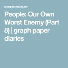 People: Our Own Worst Enemy (Part 8) | graph paper diaries