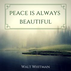Peace is always beautiful. One of my favorite quotes by Walt Whitman. Click on this image to see the biggest collection of famous quotes on the net!