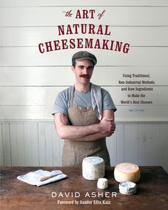 The Art of Natural Cheesemaking - Using Traditional, Non-Industrial Methods and Raw Ingredients to Make the World's Best Cheeses