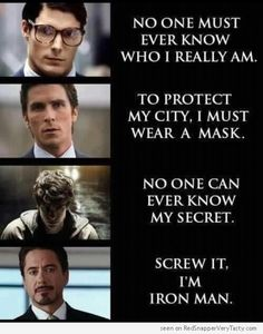 Clark Kent: (Superman): no one must ever know who I really am    Bruce Wayne (Batman) : To protect my city, I must wear a mask.    Peter Parker (Spiderman) : No one can ever know my secret.    Tony Stark (Iron Man) : Screw it. I'm Iron Man.    What's your secret identity ?