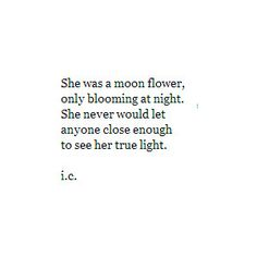 She was a moon flower, only blooming at night. She would never let anyone close enough to see her light.