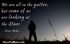 We are all in the gutter, but some of us are looking at the stars.  ―Oscar Wilde,Lady Windermere's Fan
