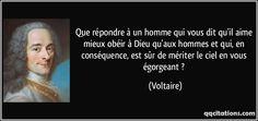 Que répondre à un homme qui vous dit qu'il aime mieux obéir à Dieu qu'aux hommes et qui, en conséquence, est sûr de mériter le ciel en vous égorgeant ? - Voltaire