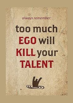 A Must Read Phrase : Too much EGO wiil KILL your TALENT